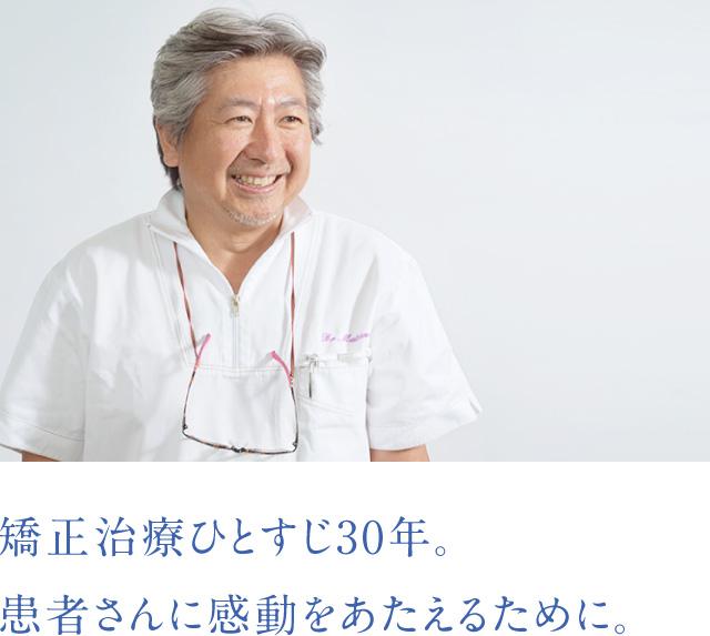 矯正治療ひとすじ30年 患者さんに感動をあたえるために。